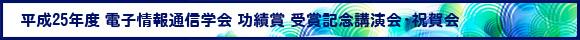 平成25年度 電子情報通信学会 功績賞 受賞記念講演会・祝賀会