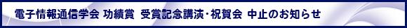 電子情報通信学会 功績賞 受賞記念講演・祝賀会 中止のお知らせ