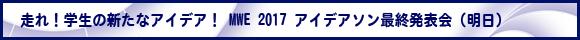 走れ!学生の新たなアイデア! MWE 2017 アイデアソン最終発表会 (明日)